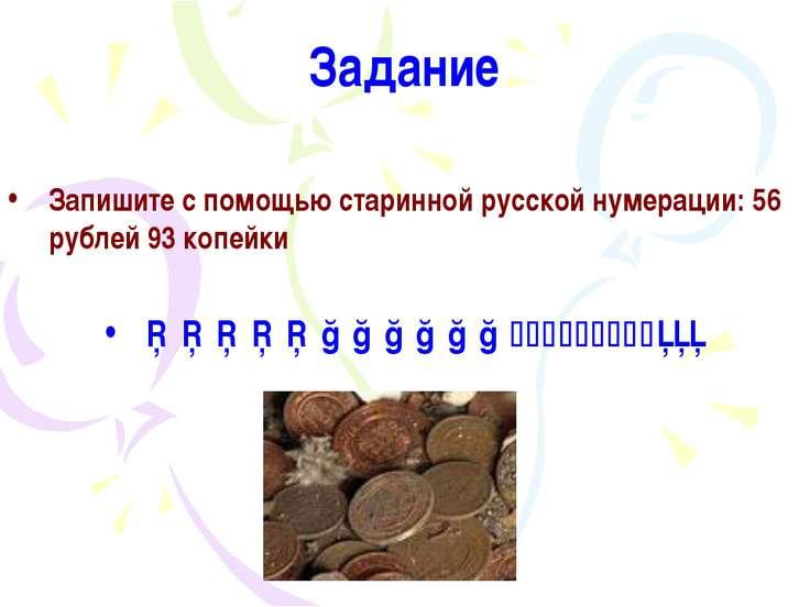 Задание Запишите с помощью старинной русской нумерации: 56 рублей 93 копейки ...