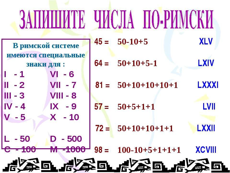 45 = 64 = 81 = 57 = 72 = 98 = XLV LXIV LXXXI LVII LXXII XCVIII В римской сист...