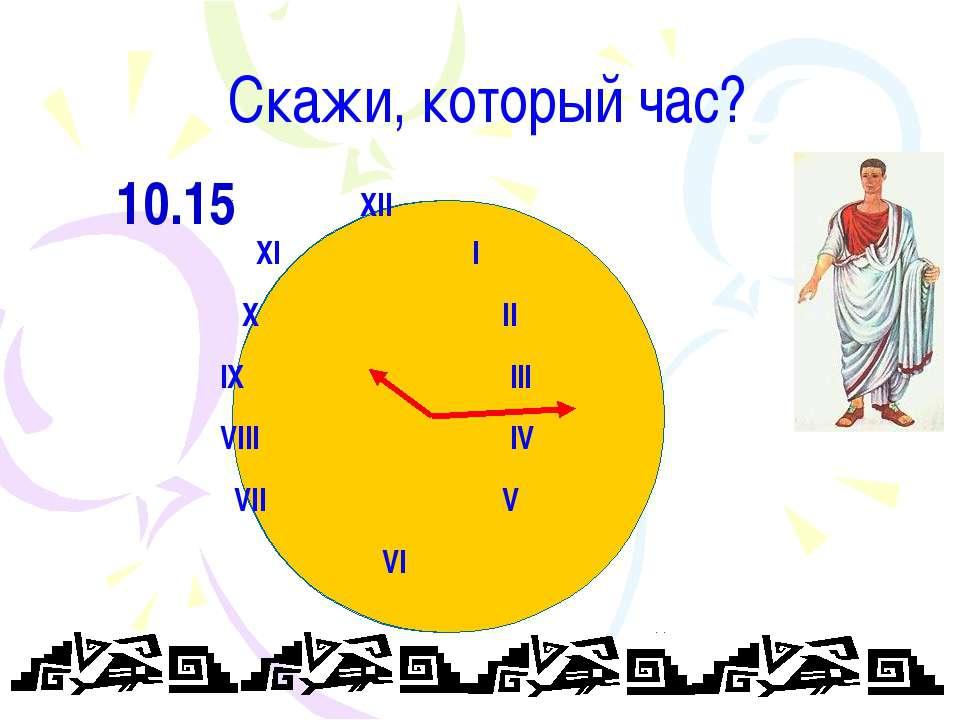 Скажи, который час? XII XI I X II IX III VIII IV VII V VI 10.15