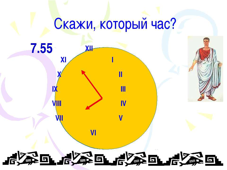 Скажи, который час? XII XI I X II IX III VIII IV VII V VI 7.55