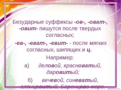 Безударные суффиксы -ов-, -оват-, -овит- пишутся после твердых согласных; -ев...