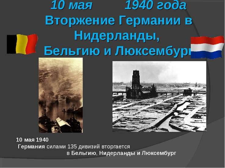 10 мая 1940 года Вторжение Германии в Нидерланды, Бельгию и Люксембург 10 мая...
