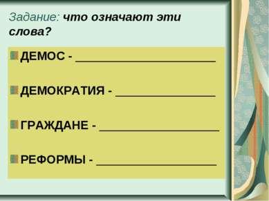 Задание: что означают эти слова? ДЕМОС - _____________________ ДЕМОКРАТИЯ - _...