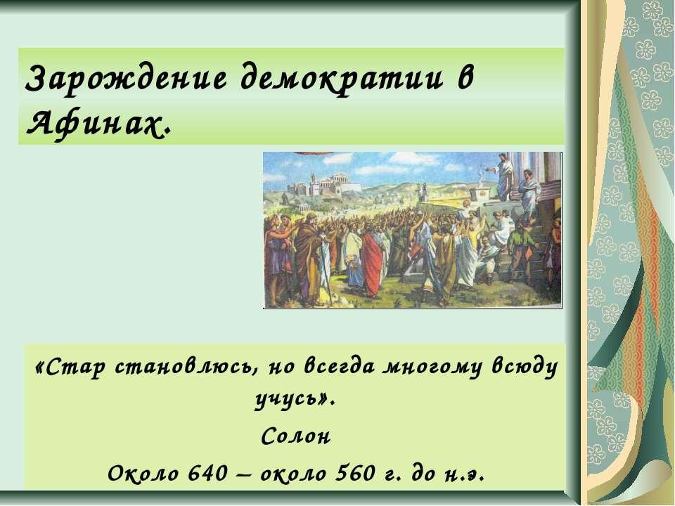 Зарождение демократии в Афинах. «Стар становлюсь, но всегда многому всюду учу...