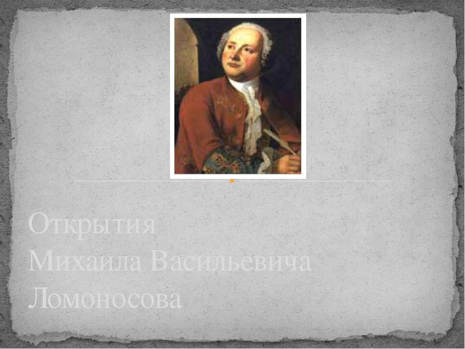 Открытия Михаила Васильевича Ломоносова