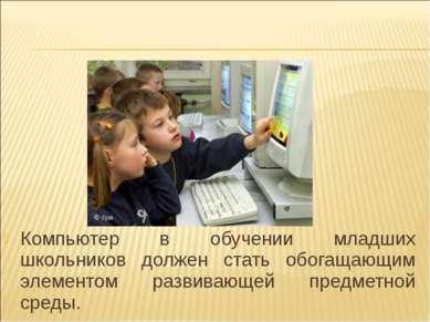 Компьютер в обучении младших школьников должен стать обогащающим элементом ра...