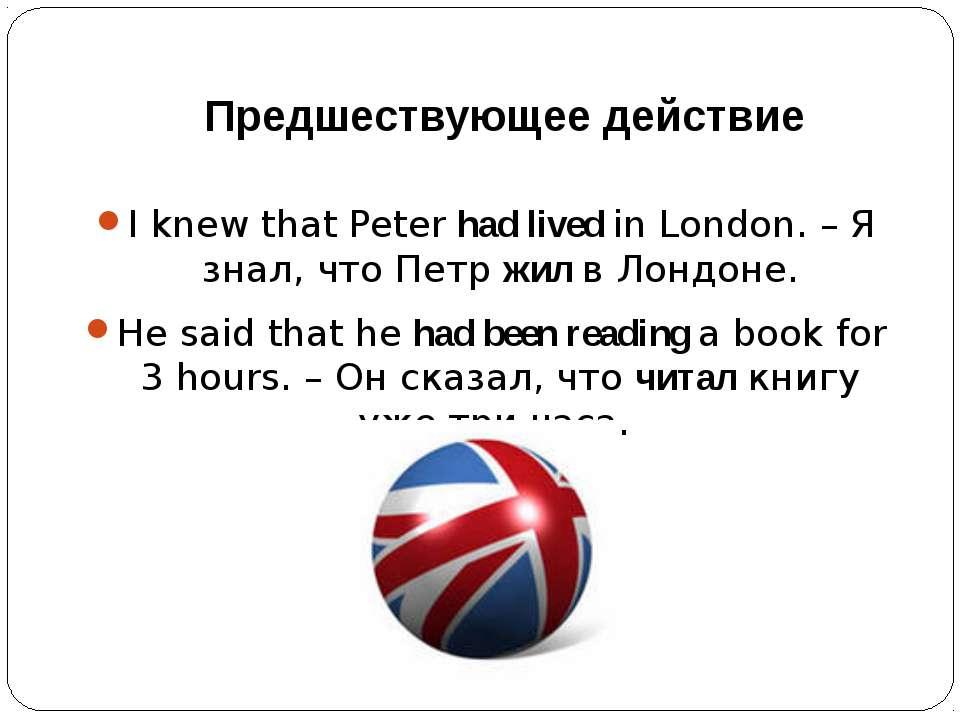 Предшествующее действие I knew that Peter had lived in London. – Я знал, что ...