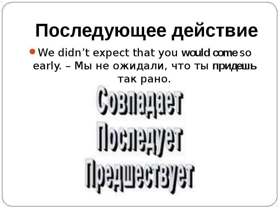 Последующее действие We didn't expect that you would come so early. – Мы не о...