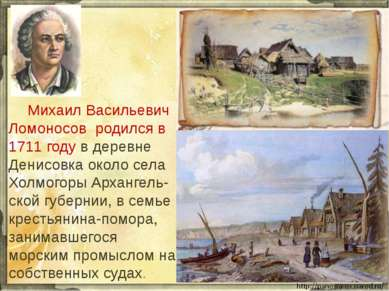 Михаил Васильевич Ломоносов родился в 1711 году в деревне Денисовка около сел...