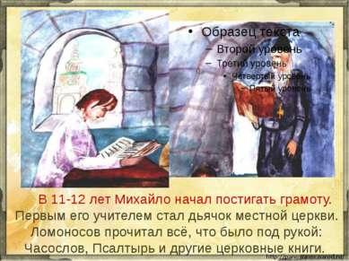 В 11-12 лет Михайло начал постигать грамоту. Первым его учителем стал дьячок ...