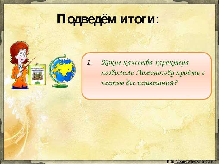 Подведём итоги: Какие качества характера позволили Ломоносову пройти с честью...