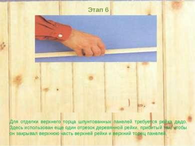 Этап 6 Для отделки верхнего торца шпунтованных панелей требуется рейка дадо. ...