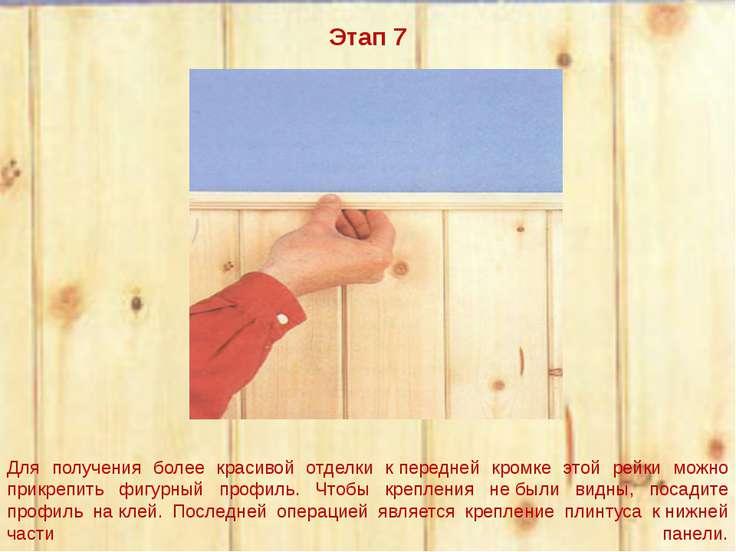 Этап 7  Для получения более красивой отделки кпередней кромке этой рейки мо...