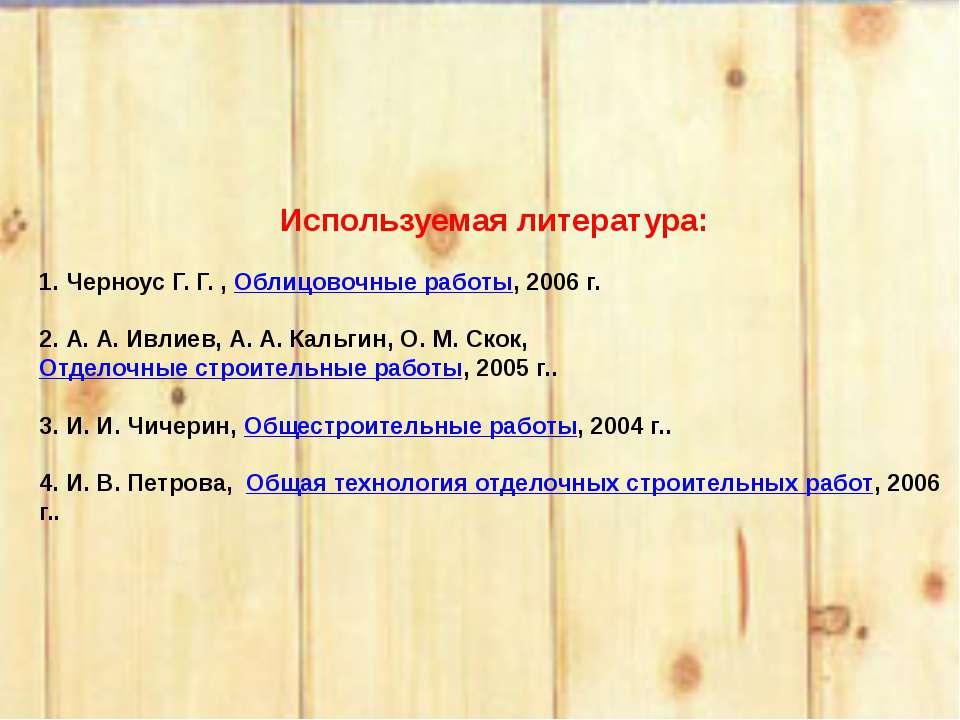 Используемая литература:  1. Черноус Г. Г. , Облицовочные работы, 2006 г. ...
