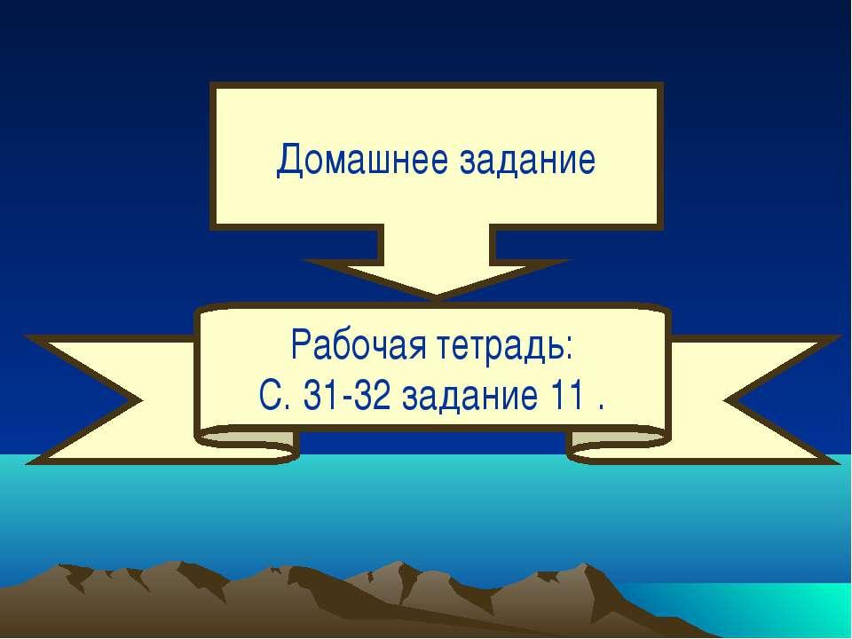 Домашнее задание Рабочая тетрадь: С. 31-32 задание 11 .