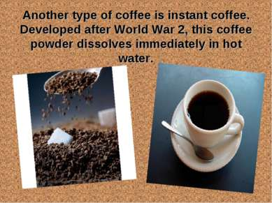 Another type of coffee is instant coffee. Developed after World War 2, this c...