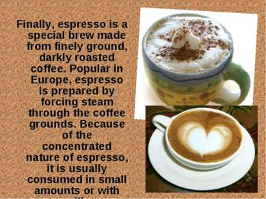 Finally, espresso is a special brew made from finely ground, darkly roasted c...