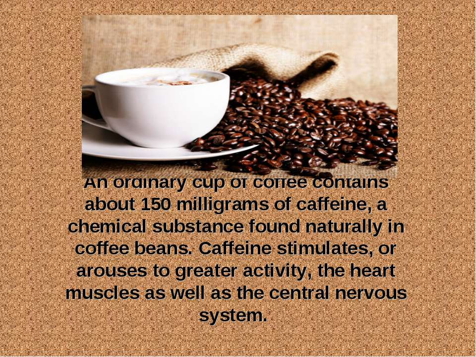 An ordinary cup of coffee contains about 150 milligrams of caffeine, a chemic...