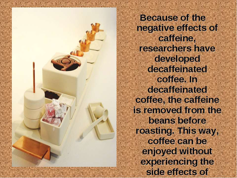 Because of the negative effects of caffeine, researchers have developed decaf...
