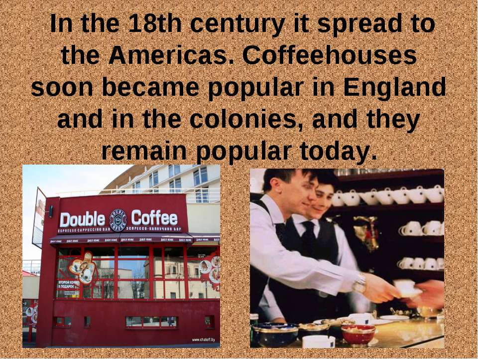 In the 18th century it spread to the Americas. Coffeehouses soon became popul...