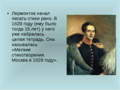Лермонтов начал писать стихи рано. В 1829 году (ему было тогда 15 лет) у него...