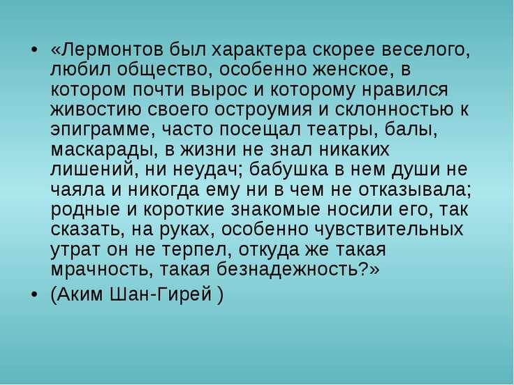 «Лермонтов был характераскорее веселого, любил общество, особенно женское, в...