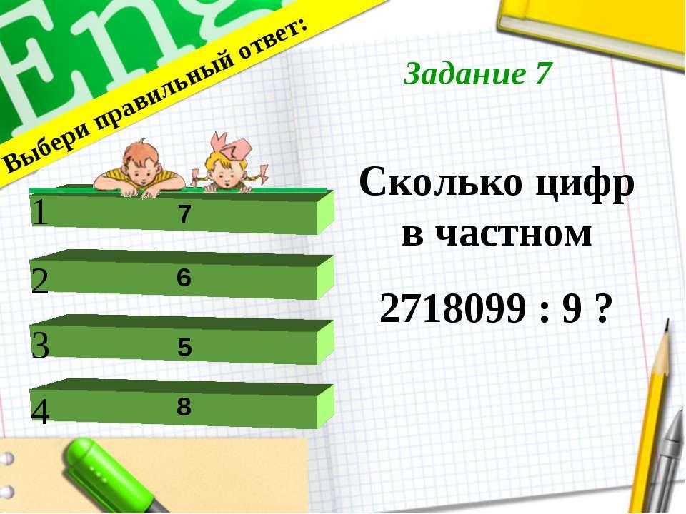 Сколько цифр в частном 2718099 : 9 ? Выбери правильный ответ: 1 2 4 3 7 6 8 5...