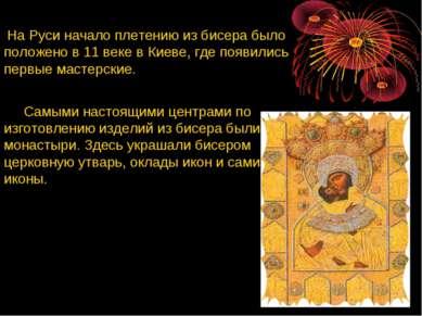 На Руси начало плетению из бисера было положено в 11 веке в Киеве, где появил...