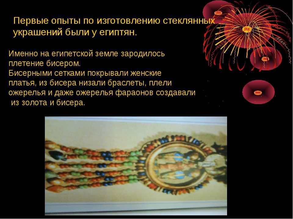 Первые опыты по изготовлению стеклянных украшений были у египтян. Именно на е...