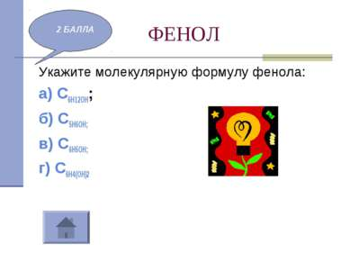 ФЕНОЛ Укажите молекулярную формулу фенола: а) С6Н12ОН; б) С5Н6ОН; в) С6Н5ОН; ...