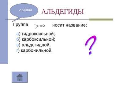 АЛЬДЕГИДЫ Группа 2 БАЛЛА носит название: а) гидроксильной; б) карбоксильной; ...