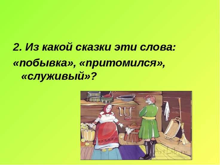 2. Из какой сказки эти слова: «побывка», «притомился», «служивый»?