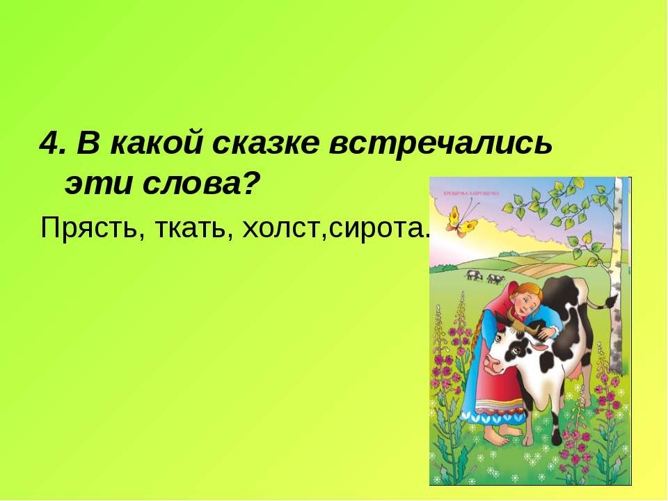 4. В какой сказке встречались эти слова? Прясть, ткать, холст,сирота.