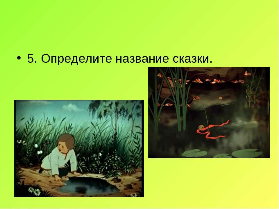 5. Определите название сказки.