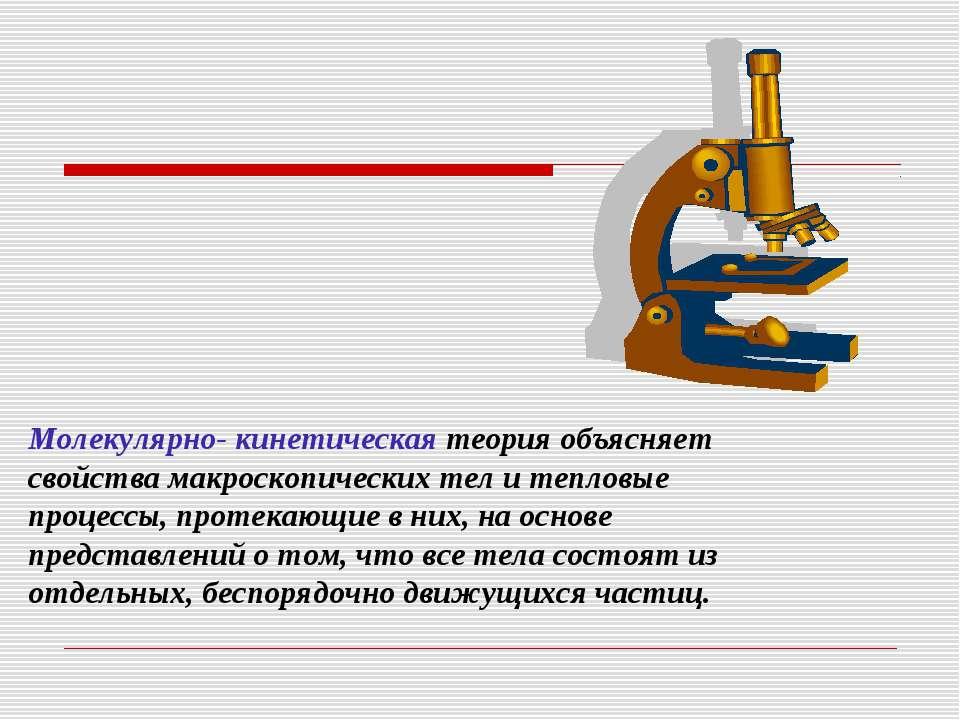 Молекулярно- кинетическая теория объясняет свойства макроскопических тел и те...