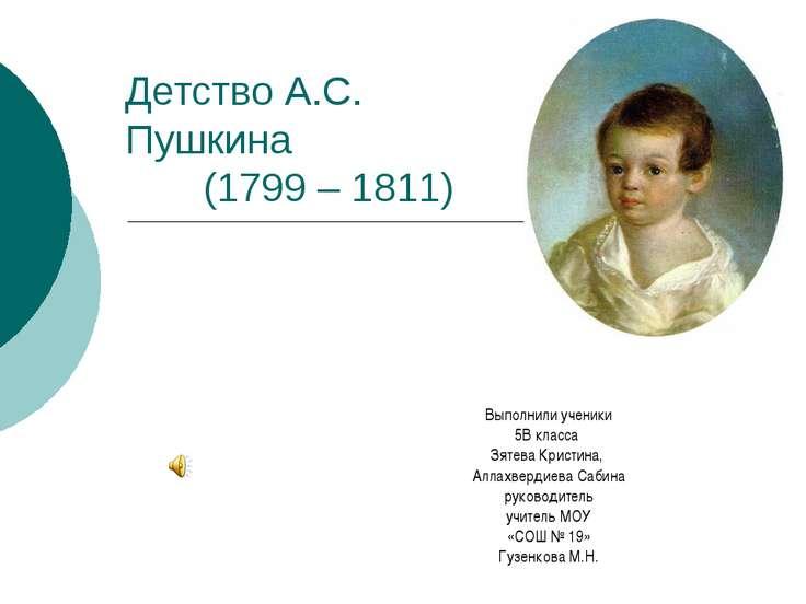 Детство А.С. Пушкина (1799 – 1811) Выполнили ученики 5В класса Зятева Кристин...