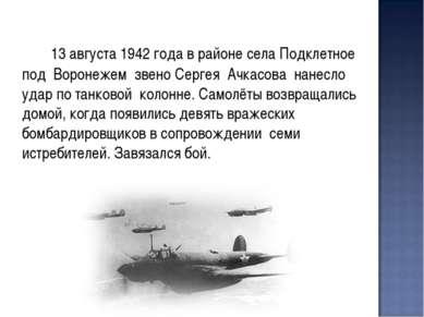 13 августа 1942 года в районе села Подклетное под Воронежем звено Сергея Ачка...