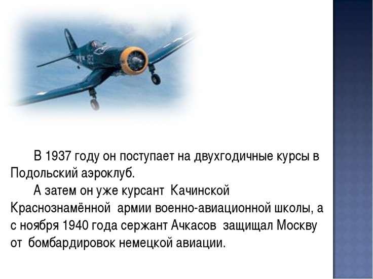 В 1937 году он поступает на двухгодичные курсы в Подольский аэроклуб. А затем...