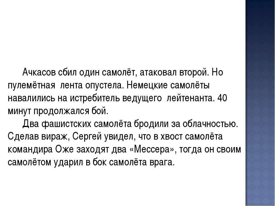 Ачкасов сбил один самолёт, атаковал второй. Но пулемётная лента опустела. Нем...