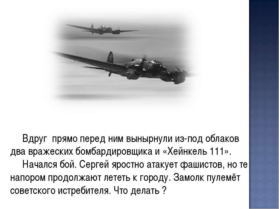 Вдруг прямо перед ним вынырнули из-под облаков два вражеских бомбардировщика ...