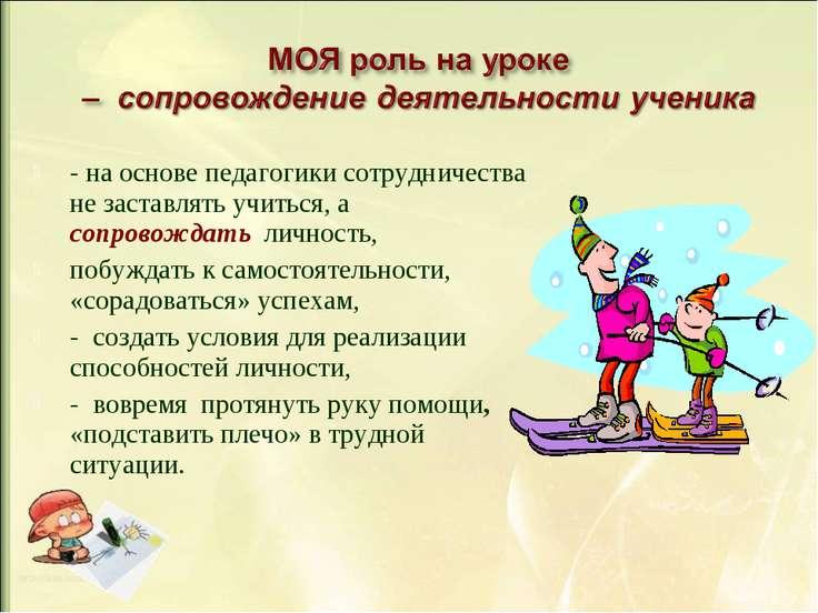 - на основе педагогики сотрудничества не заставлять учиться, а сопровождать л...