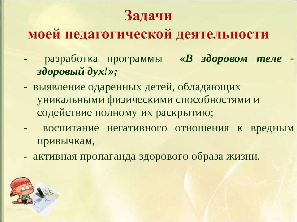 - разработка программы «В здоровом теле - здоровый дух!»; - выявление одаренн...