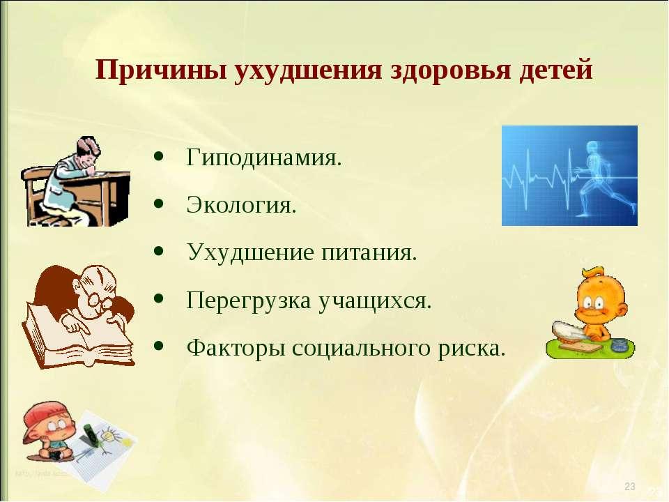 * * Причины ухудшения здоровья детей Гиподинамия. Экология. Ухудшение питания...