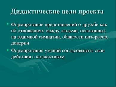 Дидактические цели проекта Формирование представлений о дружбе как об отношен...