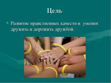 Цель Развитие нравственных качеств и умения дружить и дорожить дружбой.