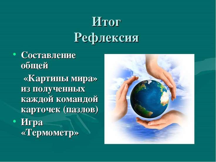 Итог Рефлексия Составление общей «Картины мира» из полученных каждой командой...