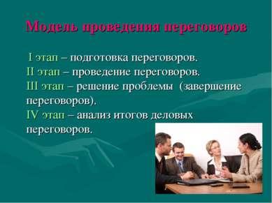 Модель проведения переговоров I этап – подготовка переговоров. II этап – пров...