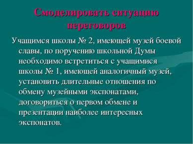 Смоделировать ситуацию переговоров Учащимся школы № 2, имеющей музей боевой с...