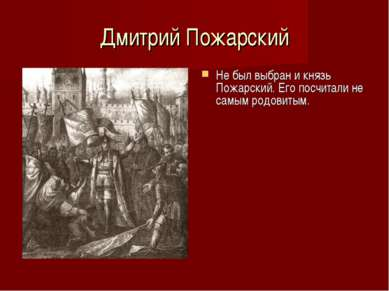 Дмитрий Пожарский Не был выбран и князь Пожарский. Его посчитали не самым род...