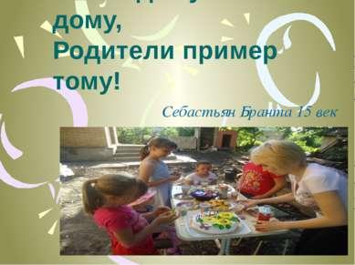 Ребёнок учится тому, Что видит у себя в дому, Родители пример тому! Себастьян...